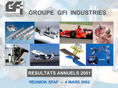 GROUPE GFI INDUSTRIES RESULTATS ANNUELS 2001 REUNION SFAF – 4 MARS 2002.