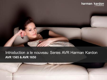 ©2011 HARMAN. All rights reserved. Introduction a le nouveau Series AVR Harman Kardon AVR 1565 & AVR 1650 © 2011 HARMAN. All rights reserved.