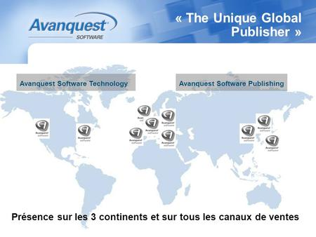 « The Unique Global Publisher » Présence sur les 3 continents et sur tous les canaux de ventes Avanquest Software TechnologyAvanquest Software Publishing.