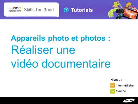 Copyright ©: 1995-2011 SAMSUNG & Samsung Hope for Youth. All rights reserved Tutorials Appareils photo et photos : Réaliser une vidéo documentaire Niveau.