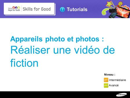 Copyright ©: 1995-2011 SAMSUNG & Samsung Hope for Youth. All rights reserved Tutorials Appareils photo et photos : Réaliser une vidéo de fiction Niveau.