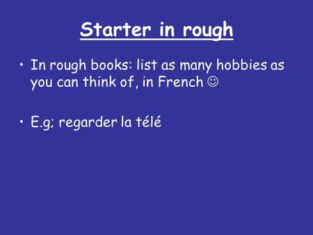 Starter in rough In rough books: list as many hobbies as you can think of, in French  E.g; regarder la télé.