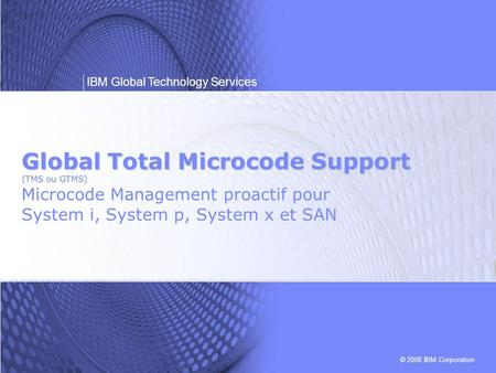 Global Total Microcode Support (TMS ou GTMS) Microcode Management proactif pour System i, System p, System x et SAN.