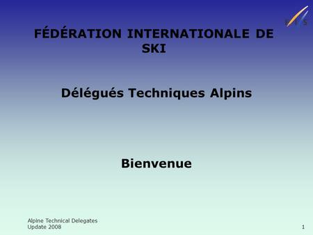 Alpine Technical Delegates Update 2008 1 FÉDÉRATION INTERNATIONALE DE SKI Délégués Techniques Alpins Bienvenue.