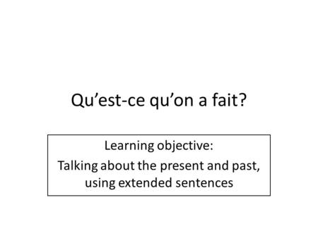 Quest-ce quon a fait? Learning objective: Talking about the present and past, using extended sentences.