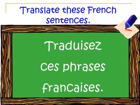 Translate these French sentences. Traduisez ces phrases francaises.