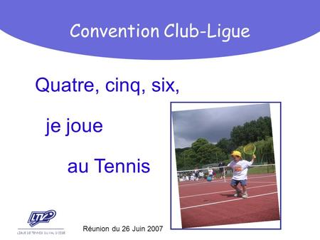 Quatre, cinq, six, je joue au Tennis LIGUE DE TENNIS DU VAL DOISE Convention Club-Ligue Réunion du 26 Juin 2007.