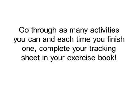 Go through as many activities you can and each time you finish one, complete your tracking sheet in your exercise book!