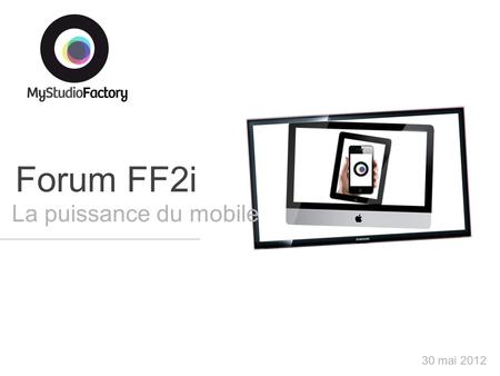 Forum FF2i La puissance du mobile 30 mai 2012. Notre activité : le multicanal digital 2 Applications TV Widgets TV Applications Facebook Widgets de bureau.
