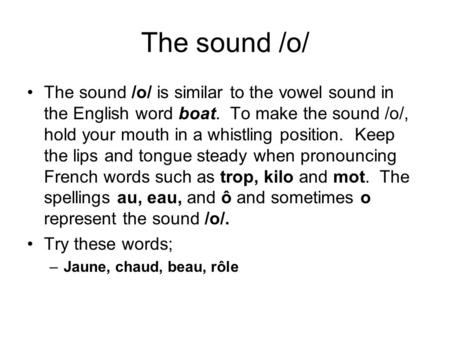The sound /o/ The sound /o/ is similar to the vowel sound in the English word boat. To make the sound /o/, hold your mouth in a whistling position. Keep.