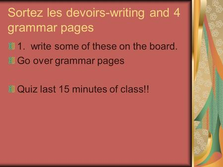 Sortez les devoirs-writing and 4 grammar pages 1. write some of these on the board. Go over grammar pages Quiz last 15 minutes of class!!