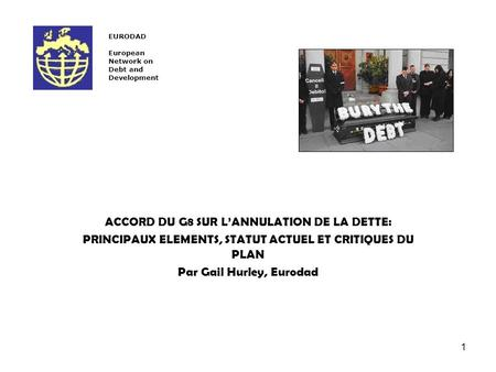 1 ACCORD DU G8 SUR LANNULATION DE LA DETTE: PRINCIPAUX ELEMENTS, STATUT ACTUEL ET CRITIQUES DU PLAN Par Gail Hurley, Eurodad EURODAD European Network on.