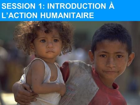SESSION 1: INTRODUCTION À L'ACTION HUMANITAIRE