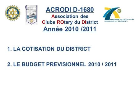 ACRODI D-1680 Association des Clubs ROtary du DIstrict Année 2010 /2011 1. LA COTISATION DU DISTRICT 2. LE BUDGET PREVISIONNEL 2010 / 2011.