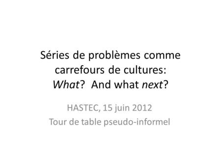 Séries de problèmes comme carrefours de cultures: What? And what next? HASTEC, 15 juin 2012 Tour de table pseudo-informel.