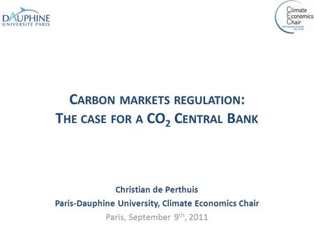 C ARBON MARKETS REGULATION : T HE CASE FOR A CO 2 C ENTRAL B ANK Christian de Perthuis Paris-Dauphine University, Climate Economics Chair Paris, September.