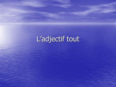 Ladjectif tout. The adjective tout (le) agrees in gender and number with the noun it introduces. SingularPlural Masculine tout (le) tout le groupe tous.