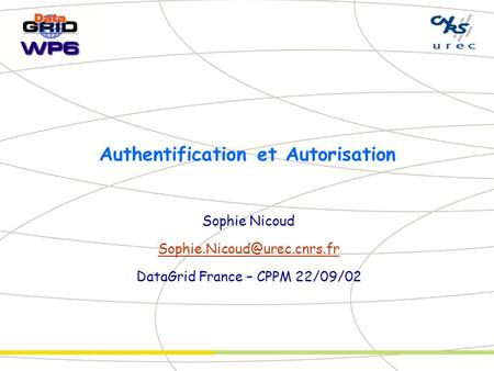 Authentification et Autorisation Sophie Nicoud DataGrid France – CPPM 22/09/02.