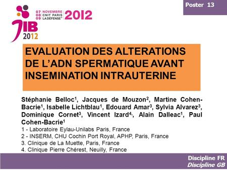 Poster 13 EVALUATION DES ALTERATIONS DE L'ADN SPERMATIQUE AVANT INSEMINATION INTRAUTERINE Stéphanie Belloc1, Jacques de Mouzon2, Martine Cohen-Bacrie1,