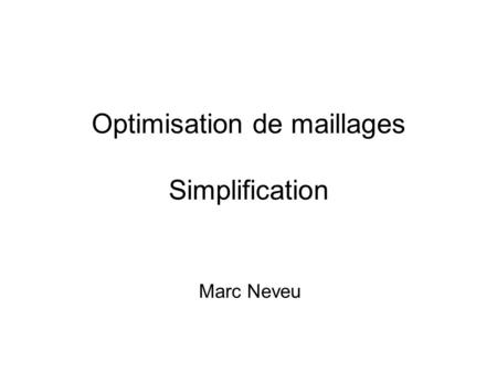 Optimisation de maillages Simplification Marc Neveu.