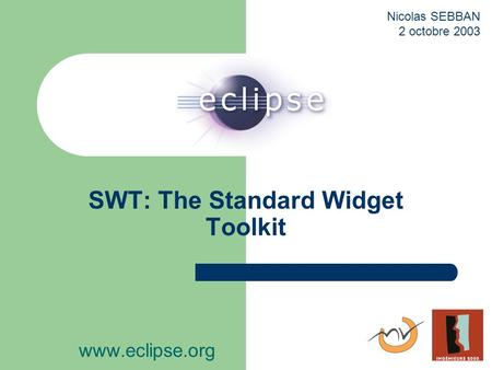 SWT: The Standard Widget Toolkit www.eclipse.org Nicolas SEBBAN 2 octobre 2003.