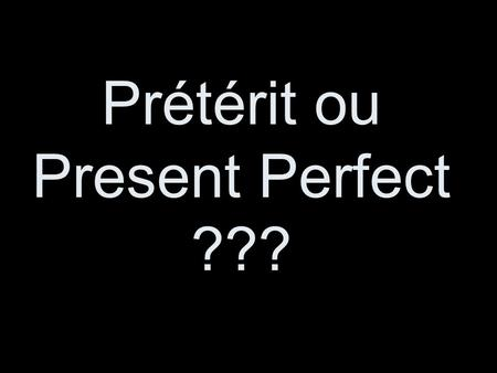 Prétérit ou Present Perfect ???