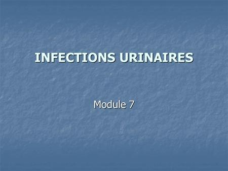 INFECTIONS URINAIRES Module 7.