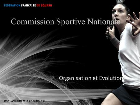 Organisation et Evolutions Commission Sportive Nationale IFSQUASH-DTN-2013 COPYRIGHT©