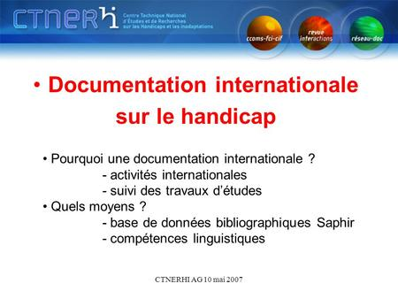 CTNERHI AG 10 mai 2007 Documentation internationale sur le handicap Pourquoi une documentation internationale ? - activités internationales - suivi des.
