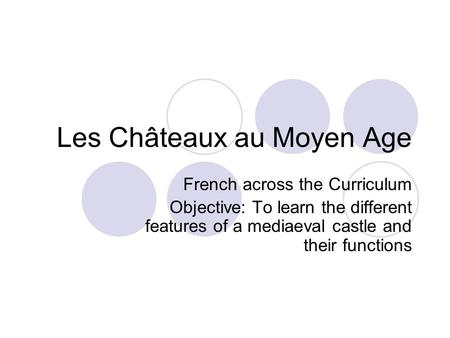 Les Châteaux au Moyen Age French across the Curriculum Objective: To learn the different features of a mediaeval castle and their functions.