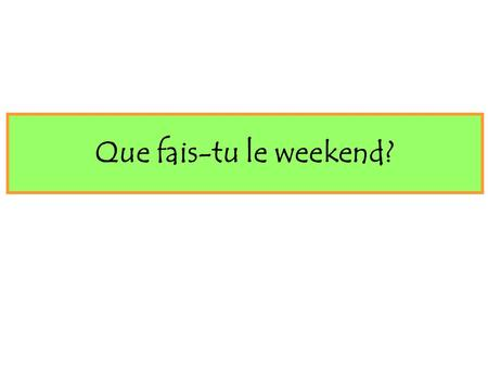 Que fais-tu le weekend?.
