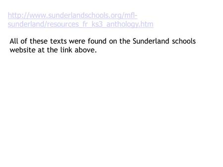 Http://www. sunderlandschools http://www.sunderlandschools.org/mfl-sunderland/resources_fr_ks3_anthology.htm All of these texts were found on the Sunderland.