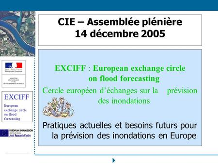 EXCIFF European exchange circle on flood forecasting CIE – Assemblée plénière 14 décembre 2005 EXCIFF : European exchange circle on flood forecasting Cercle.