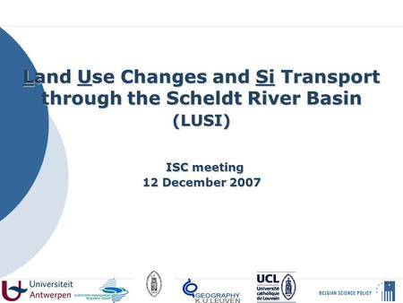 Land Use Changes and Si Transport through the Scheldt River Basin (LUSI) ISC meeting 12 December 2007.