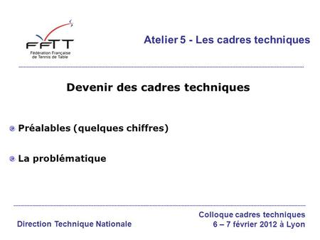Devenir des cadres techniques Préalables (quelques chiffres) La problématique Atelier 5 - Les cadres techniques Direction Technique Nationale Colloque.