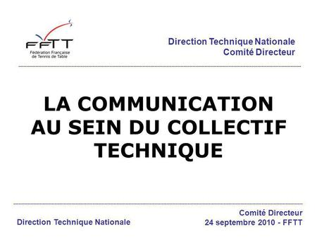 LA COMMUNICATION AU SEIN DU COLLECTIF TECHNIQUE Direction Technique Nationale Comité Directeur Direction Technique Nationale Comité Directeur 24 septembre.