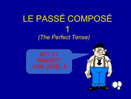 LE PASSÉ COMPOSÉ 1 (The Perfect Tense) GET IT PERFECT FOR LEVEL 5.