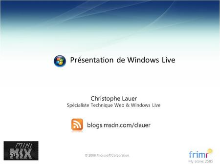 © 2006 Microsoft Corporation. Christophe Lauer Spécialiste Technique Web & Windows Live blogs.msdn.com/clauer My score: 2585 Présentation de Windows Live.