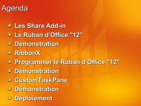 Agenda Les Share Add-in Le Ruban dOffice 12 DémonstrationRibbonX Programmer le Ruban dOffice 12 DémonstrationCustomTaskPaneDémonstrationDéploiement.