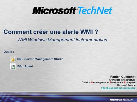 Comment créer une alerte WMI ? WMI Windows Management Instrumentation Outils : SQL Server Management Studio SQL Agent Patrick Guimonet Architecte Infrastructure.