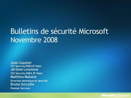 Bulletins de sécurité Microsoft Novembre 2008 Jean Gautier CSS Security EMEA IR Team Jérôme Leseinne CSS Security EMEA IR Team Mathieu Malaise Direction.