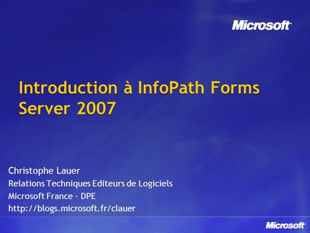 Introduction à InfoPath Forms Server 2007 Christophe Lauer Relations Techniques Editeurs de Logiciels Microsoft France - DPE