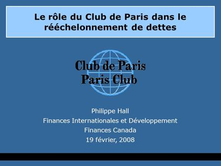 Le rôle du Club de Paris dans le rééchelonnement de dettes Philippe Hall Finances Internationales et Développement Finances Canada 19 février, 2008.