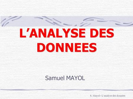 L'ANALYSE DES DONNEES Samuel MAYOL S. Mayol - L'analyse des données.
