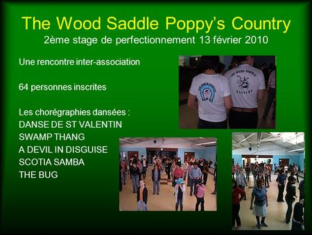 The Wood Saddle Poppys Country 2ème stage de perfectionnement 13 février 2010 Une rencontre inter-association 64 personnes inscrites Les chorégraphies.
