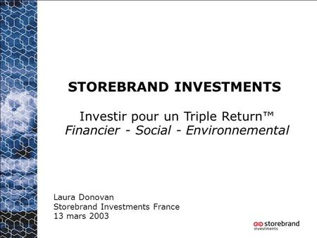 STOREBRAND INVESTMENTS Laura Donovan Storebrand Investments France 13 mars 2003 Investir pour un Triple Return Financier - Social - Environnemental.