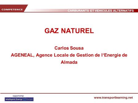 CARBURANTS ET VEHICULES ALTERNATIFS www.transportlearning.net GAZ NATUREL Carlos Sousa AGENEAL, Agence Locale de Gestion de lEnergie de Almada.