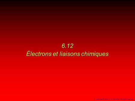 6.12 Électrons et liaisons chimiques 1 Copyright© 2004, D. BLONDEAU. All rights reserved.