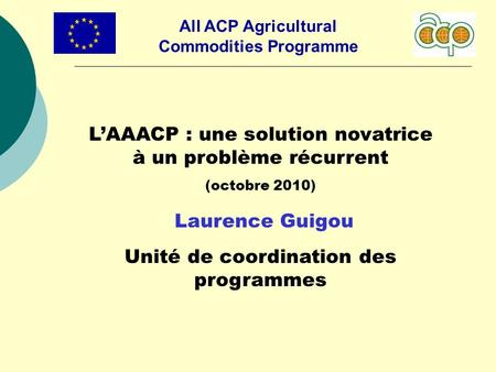 All ACP Agricultural Commodities Programme LAAACP : une solution novatrice à un problème récurrent (octobre 2010) Laurence Guigou Unité de coordination.