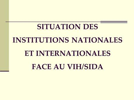 SITUATION DES INSTITUTIONS NATIONALES ET INTERNATIONALES FACE AU VIH/SIDA.